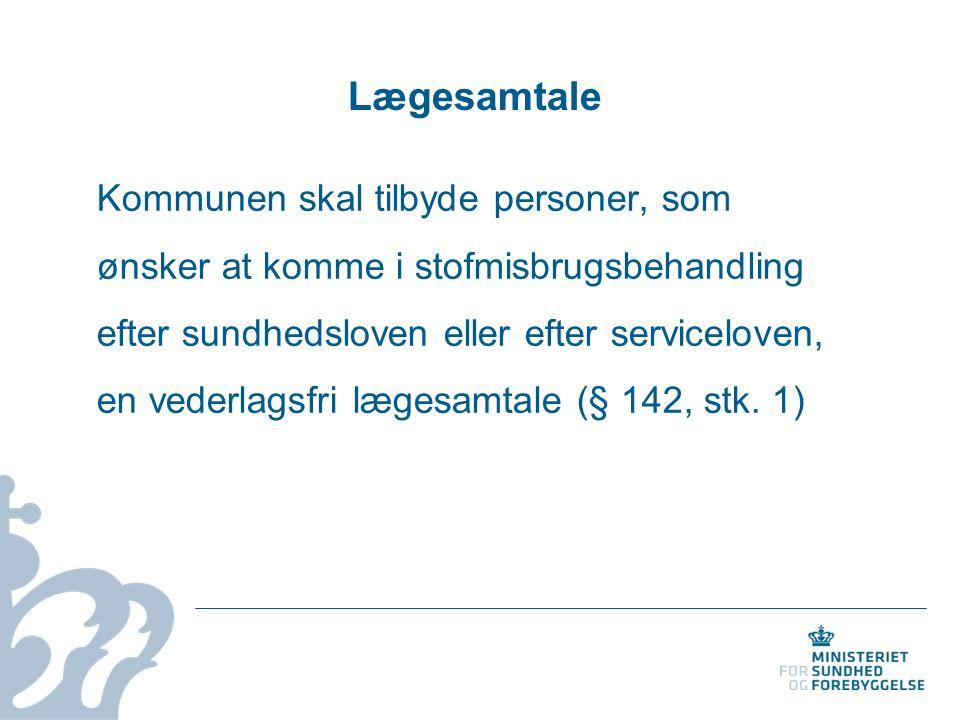 Lægesamtale Kommunen skal tilbyde personer, som ønsker at komme i stofmisbrugsbehandling efter sundhedsloven eller efter serviceloven, en vederlagsfri lægesamtale (§ 142, stk.