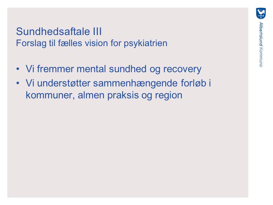Sundhedsaftale III Forslag til fælles vision for psykiatrien Vi fremmer mental sundhed og recovery Vi understøtter sammenhængende forløb i kommuner, almen praksis og region