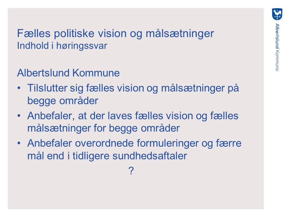Fælles politiske vision og målsætninger Indhold i høringssvar Albertslund Kommune Tilslutter sig fælles vision og målsætninger på begge områder Anbefaler, at der laves fælles vision og fælles målsætninger for begge områder Anbefaler overordnede formuleringer og færre mål end i tidligere sundhedsaftaler ?