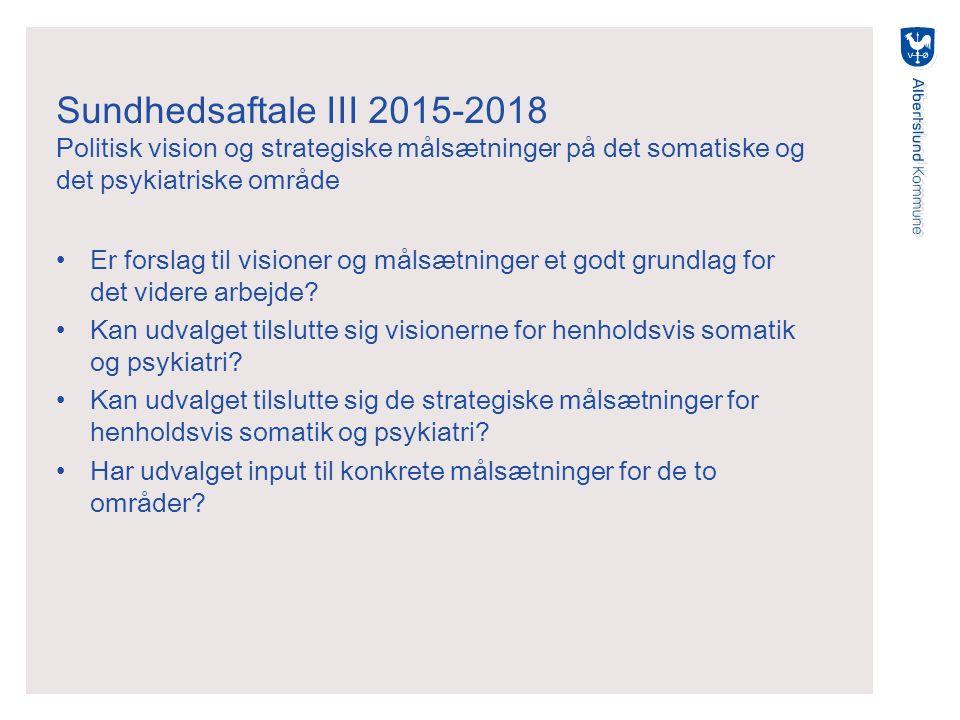 Sundhedsaftale III 2015-2018 Politisk vision og strategiske målsætninger på det somatiske og det psykiatriske område Er forslag til visioner og målsætninger et godt grundlag for det videre arbejde.