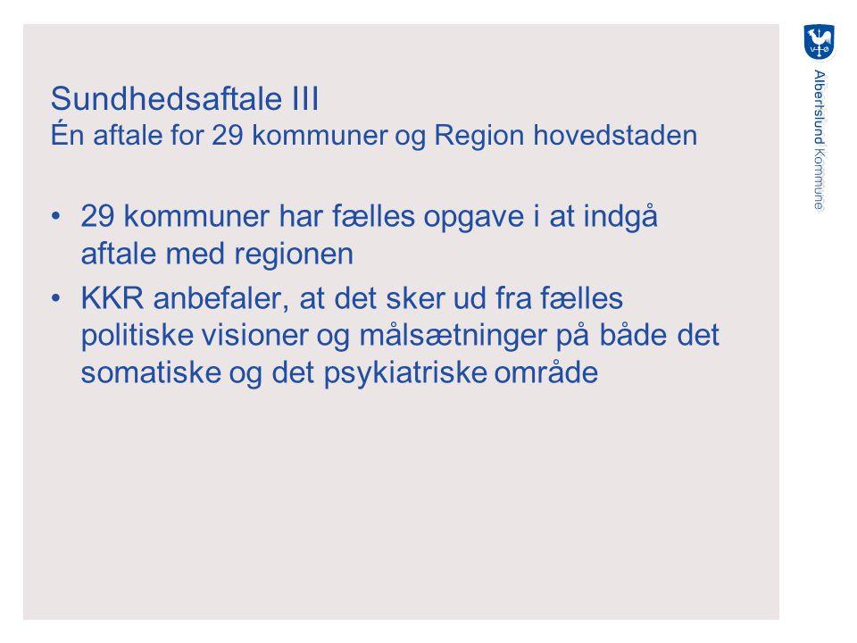 Sundhedsaftale III Én aftale for 29 kommuner og Region hovedstaden 29 kommuner har fælles opgave i at indgå aftale med regionen KKR anbefaler, at det sker ud fra fælles politiske visioner og målsætninger på både det somatiske og det psykiatriske område