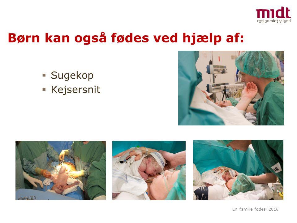 Børn kan også fødes ved hjælp af:  Sugekop  Kejsersnit En familie fødes 2016