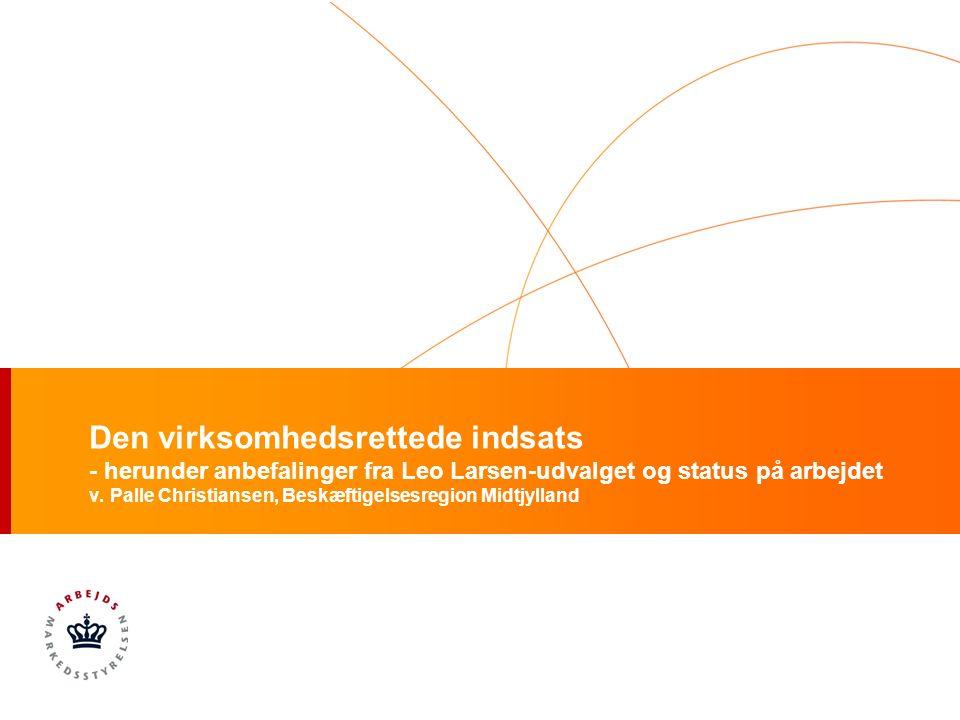 Den virksomhedsrettede indsats - herunder anbefalinger fra Leo Larsen-udvalget og status på arbejdet v.