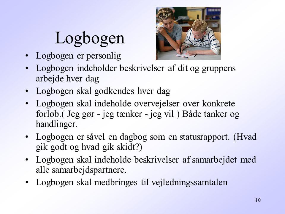 10 Logbogen Logbogen er personlig Logbogen indeholder beskrivelser af dit og gruppens arbejde hver dag Logbogen skal godkendes hver dag Logbogen skal indeholde overvejelser over konkrete forløb.( Jeg gør - jeg tænker - jeg vil ) Både tanker og handlinger.