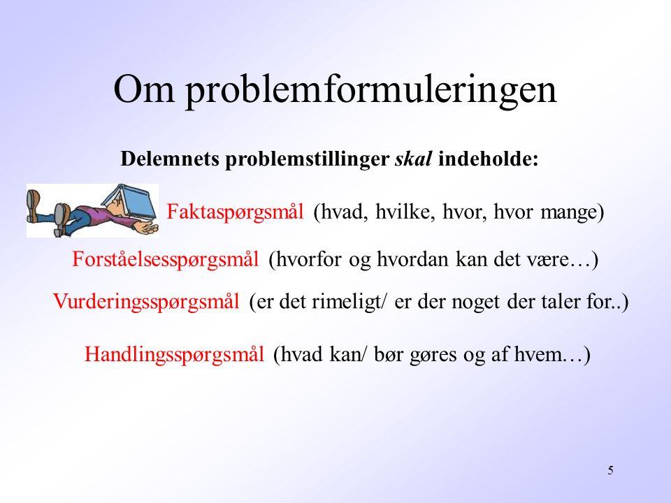 5 Om problemformuleringen Delemnets problemstillinger skal indeholde: Faktaspørgsmål (hvad, hvilke, hvor, hvor mange) Forståelsesspørgsmål (hvorfor og hvordan kan det være…) Vurderingsspørgsmål (er det rimeligt/ er der noget der taler for..) Handlingsspørgsmål (hvad kan/ bør gøres og af hvem…)