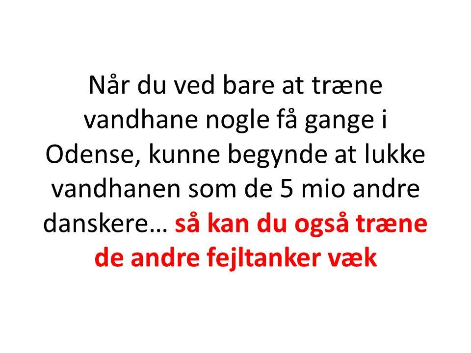 Når du ved bare at træne vandhane nogle få gange i Odense, kunne begynde at lukke vandhanen som de 5 mio andre danskere… så kan du også træne de andre fejltanker væk