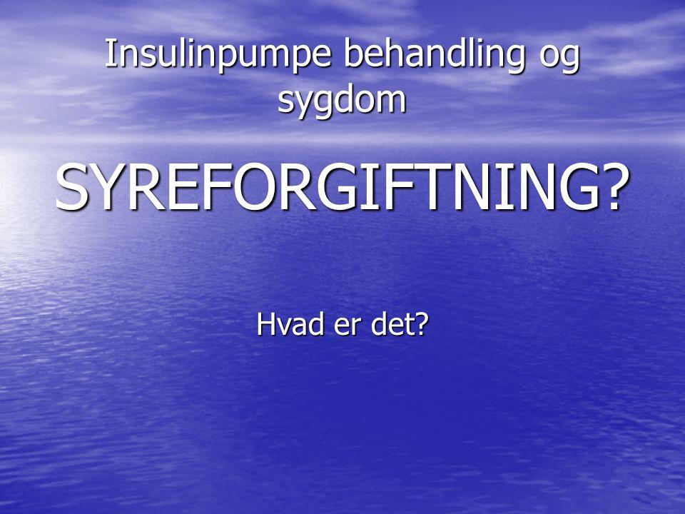 Insulinpumpe behandling og sygdom SYREFORGIFTNING Hvad er det