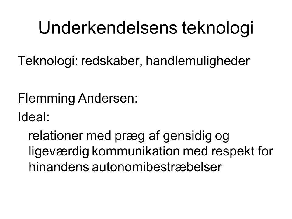Underkendelsens teknologi Teknologi: redskaber, handlemuligheder Flemming Andersen: Ideal: relationer med præg af gensidig og ligeværdig kommunikation med respekt for hinandens autonomibestræbelser