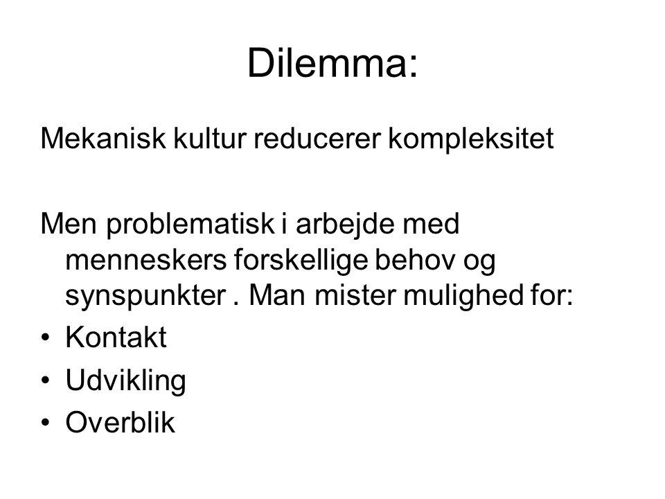 Dilemma: Mekanisk kultur reducerer kompleksitet Men problematisk i arbejde med menneskers forskellige behov og synspunkter.