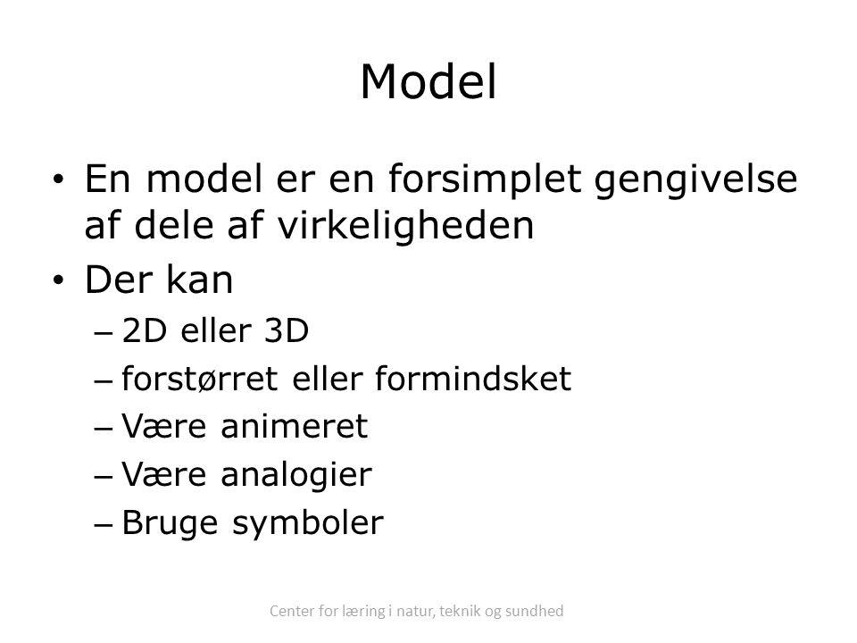 Center for læring i natur, teknik og sundhed Model En model er en forsimplet gengivelse af dele af virkeligheden Der kan – 2D eller 3D – forstørret eller formindsket – Være animeret – Være analogier – Bruge symboler