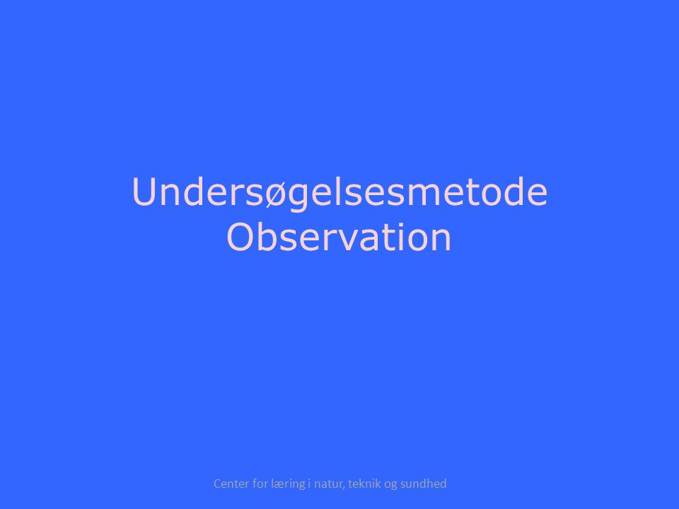 Center for læring i natur, teknik og sundhed Undersøgelsesmetode Observation