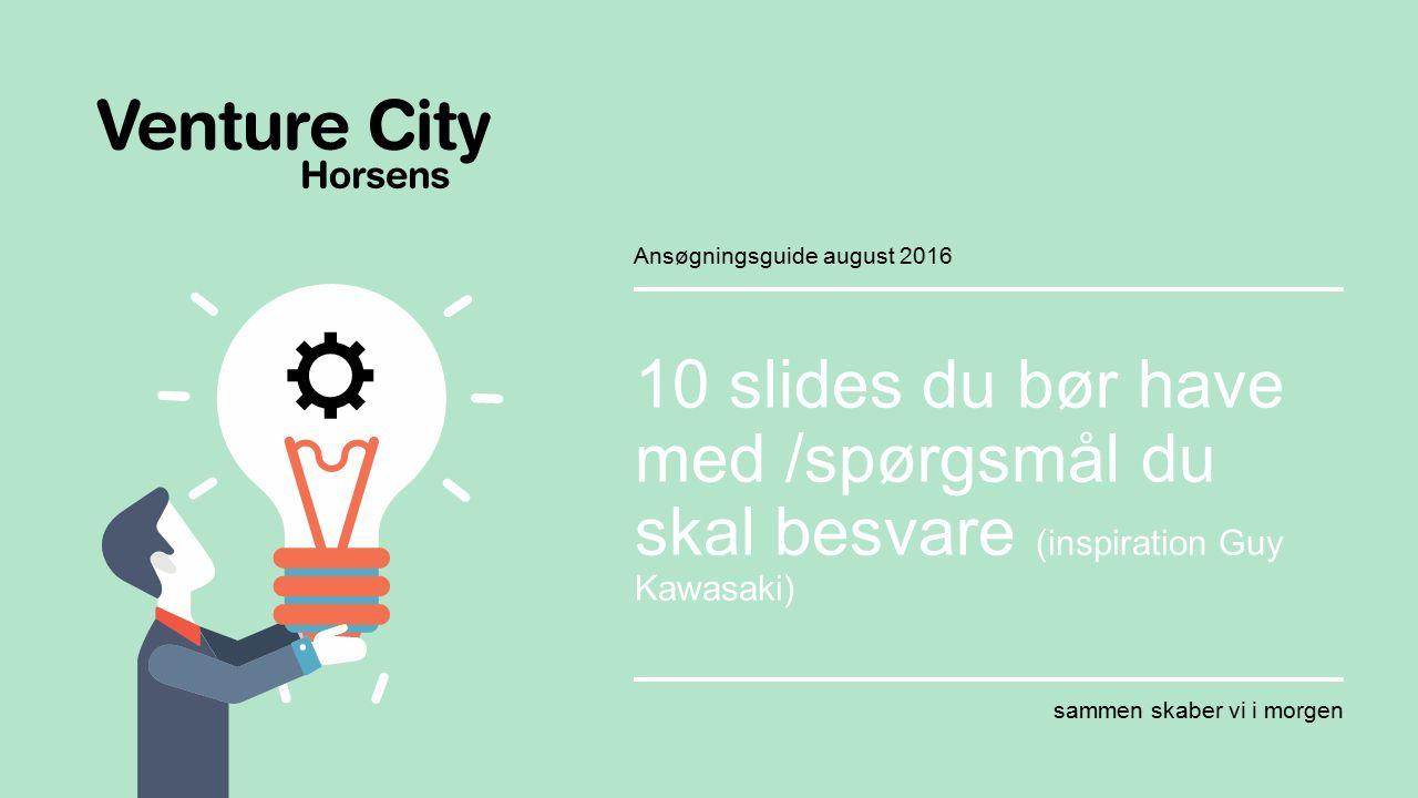sammen skaber vi i morgen Venture City Horsens 10 slides du bør have med /spørgsmål du skal besvare (inspiration Guy Kawasaki) sammen skaber vi i morgen Ansøgningsguide august 2016