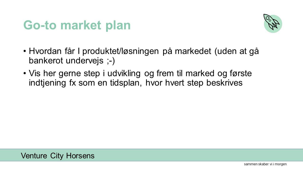 sammen skaber vi i morgen Venture City Horsens Go-to market plan Hvordan får I produktet/løsningen på markedet (uden at gå bankerot undervejs ;-) Vis her gerne step i udvikling og frem til marked og første indtjening fx som en tidsplan, hvor hvert step beskrives