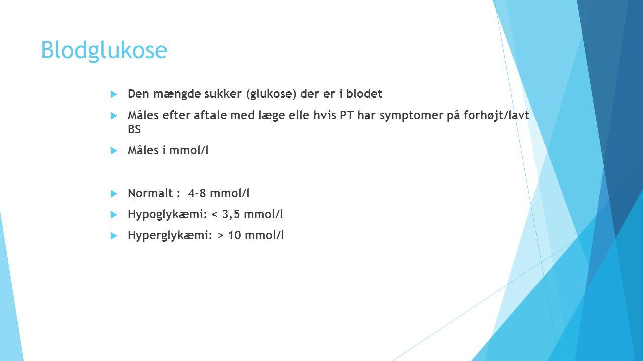 Blodglukose  Den mængde sukker (glukose) der er i blodet  Måles efter aftale med læge elle hvis PT har symptomer på forhøjt/lavt BS  Måles i mmol/l  Normalt : 4-8 mmol/l  Hypoglykæmi: < 3,5 mmol/l  Hyperglykæmi: > 10 mmol/l