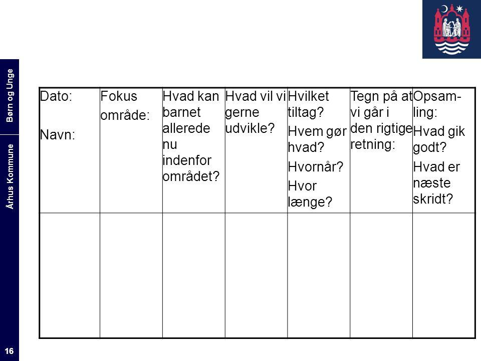 Børn og Unge Århus Kommune 16 Dato: Navn: Fokus område: Hvad kan barnet allerede nu indenfor området.