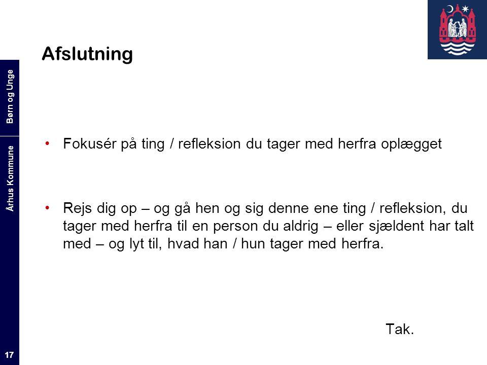 Børn og Unge Århus Kommune 17 Afslutning Fokusér på ting / refleksion du tager med herfra oplægget Rejs dig op – og gå hen og sig denne ene ting / refleksion, du tager med herfra til en person du aldrig – eller sjældent har talt med – og lyt til, hvad han / hun tager med herfra.