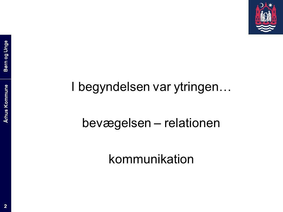 Børn og Unge Århus Kommune 2 I begyndelsen var ytringen… bevægelsen – relationen kommunikation
