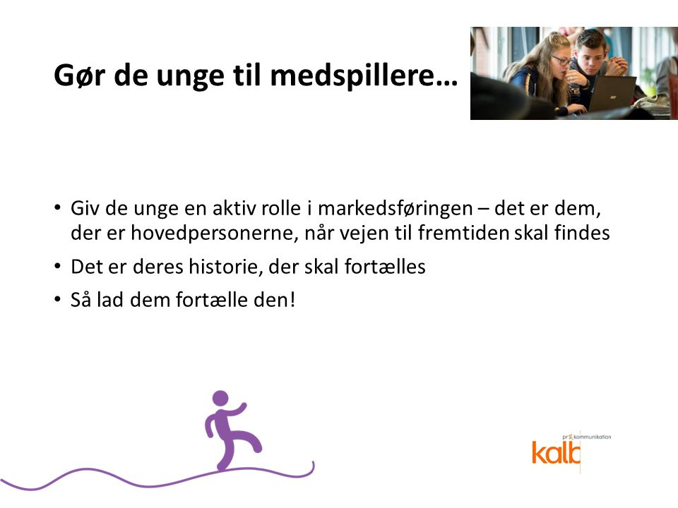 Gør de unge til medspillere… Giv de unge en aktiv rolle i markedsføringen – det er dem, der er hovedpersonerne, når vejen til fremtiden skal findes Det er deres historie, der skal fortælles Så lad dem fortælle den!