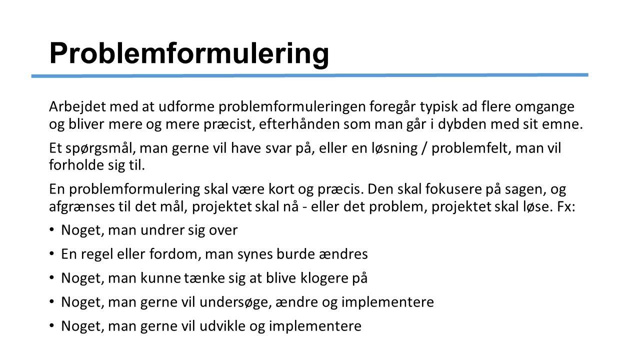 Problemformulering Arbejdet med at udforme problemformuleringen foregår typisk ad flere omgange og bliver mere og mere præcist, efterhånden som man går i dybden med sit emne.