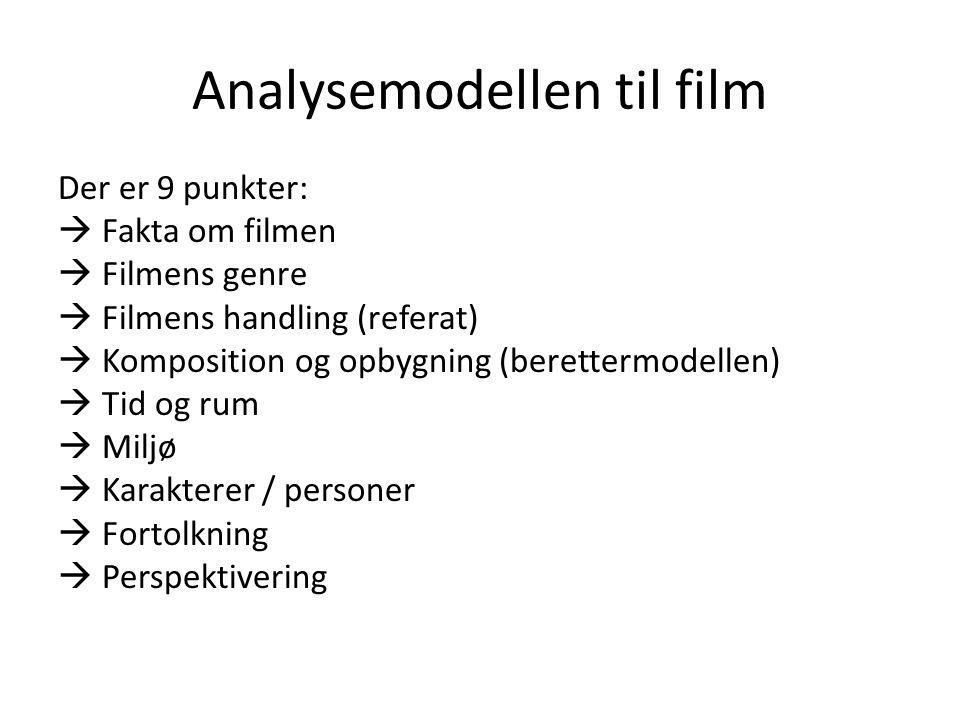 Analysemodellen til film Der er 9 punkter:  Fakta om filmen  Filmens genre  Filmens handling (referat)  Komposition og opbygning (berettermodellen)  Tid og rum  Miljø  Karakterer / personer  Fortolkning  Perspektivering