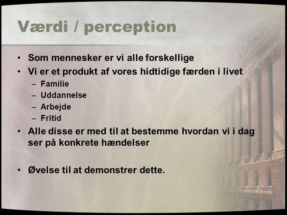 Værdi / perception Som mennesker er vi alle forskellige Vi er et produkt af vores hidtidige færden i livet –Familie –Uddannelse –Arbejde –Fritid Alle