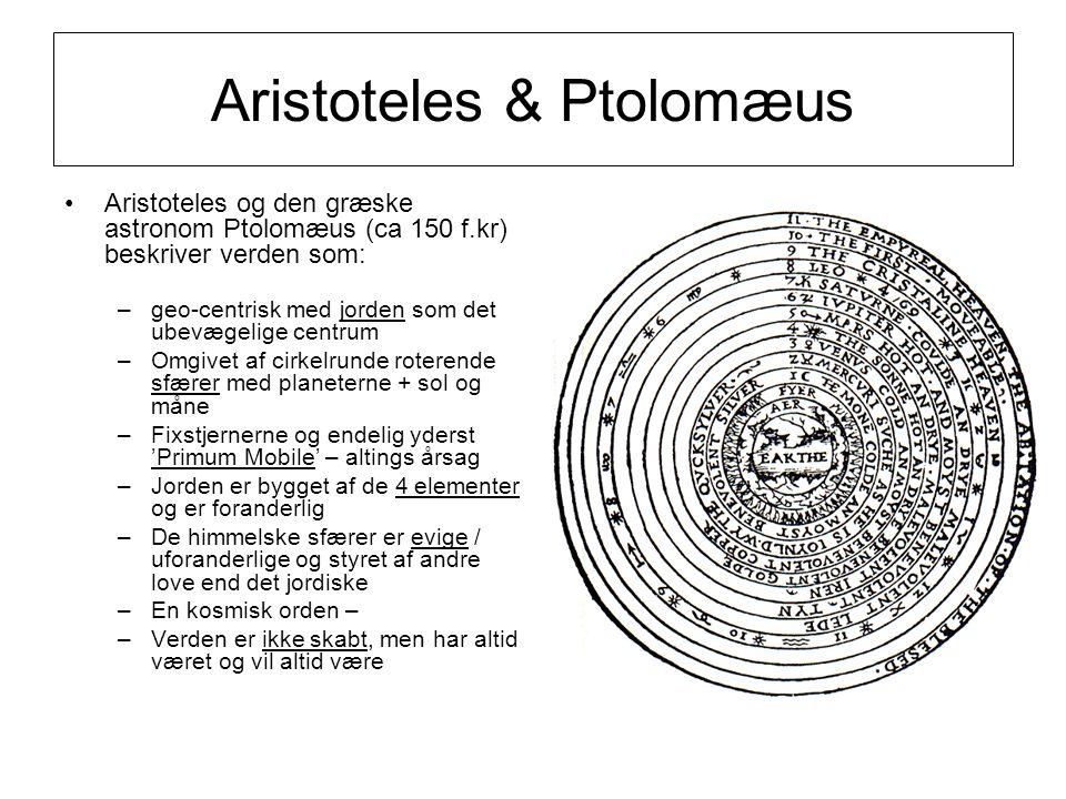 Aristoteles & Ptolomæus Aristoteles og den græske astronom Ptolomæus (ca 150 f.kr) beskriver verden som: –geo-centrisk med jorden som det ubevægelige centrum –Omgivet af cirkelrunde roterende sfærer med planeterne + sol og måne –Fixstjernerne og endelig yderst 'Primum Mobile' – altings årsag –Jorden er bygget af de 4 elementer og er foranderlig –De himmelske sfærer er evige / uforanderlige og styret af andre love end det jordiske –En kosmisk orden – –Verden er ikke skabt, men har altid været og vil altid være
