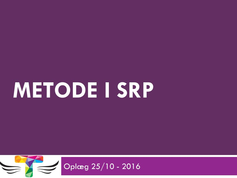 METODE I SRP Oplæg 25/10 - 2016