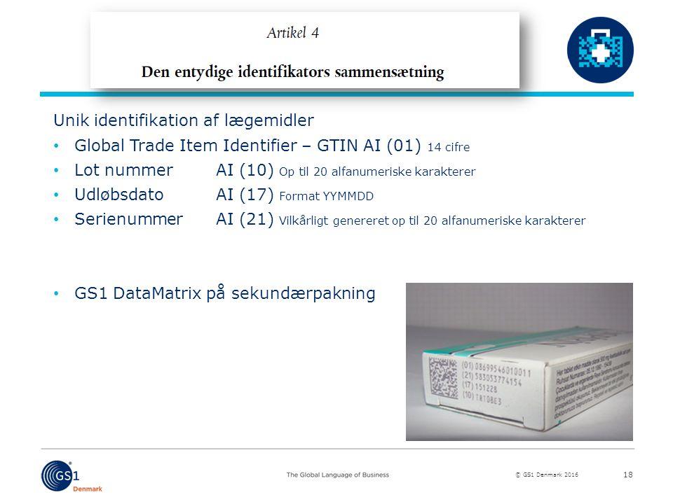 © GS1 Denmark 2016 Unik identifikation af lægemidler Global Trade Item Identifier – GTIN AI (01) 14 cifre Lot nummerAI (10) Op til 20 alfanumeriske karakterer UdløbsdatoAI (17) Format YYMMDD SerienummerAI (21) Vilkårligt genereret op til 20 alfanumeriske karakterer GS1 DataMatrix på sekundærpakning 18