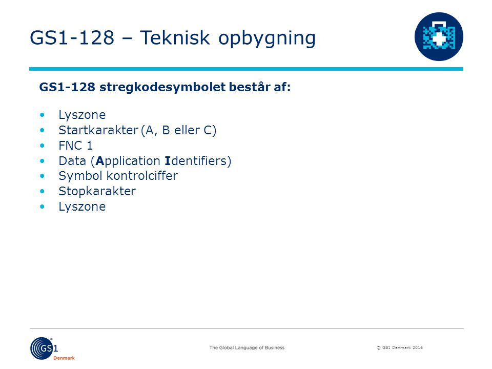 © GS1 Denmark 2016 GS1-128 – Teknisk opbygning GS1-128 stregkodesymbolet består af: Lyszone Startkarakter (A, B eller C) FNC 1 Data (Application Identifiers) Symbol kontrolciffer Stopkarakter Lyszone