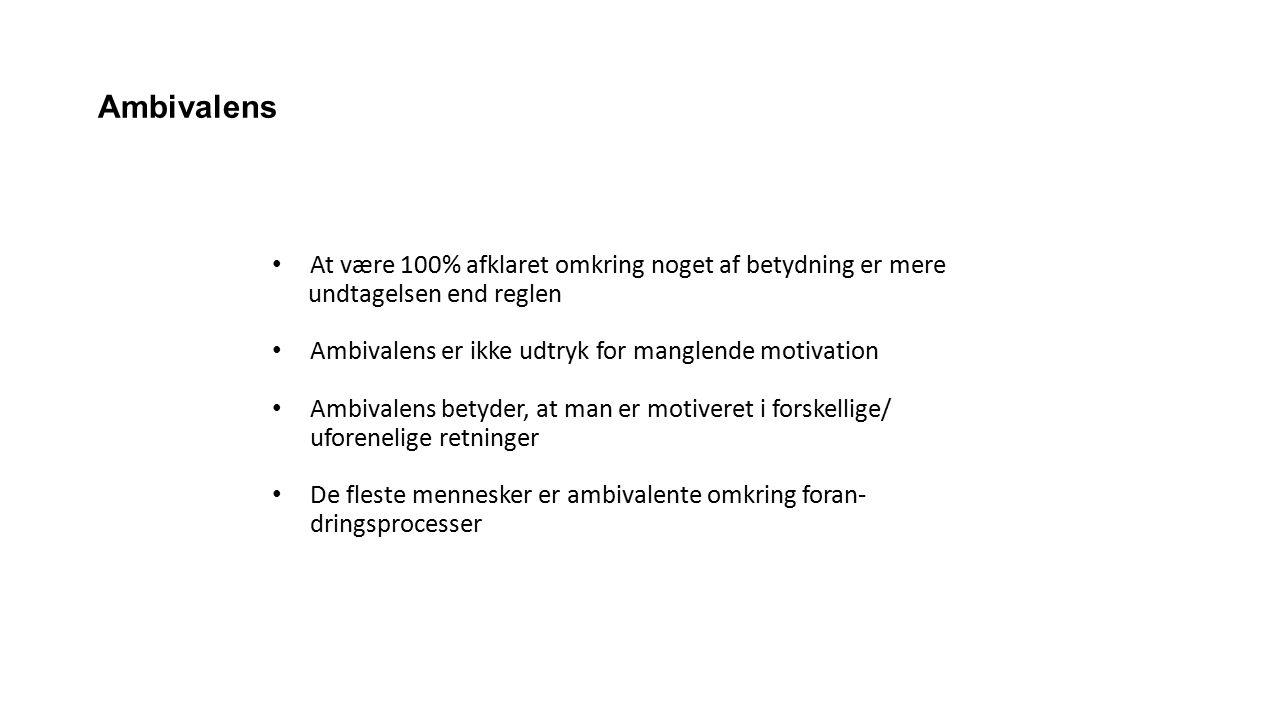 Ambivalens At være 100% afklaret omkring noget af betydning er mere undtagelsen end reglen Ambivalens er ikke udtryk for manglende motivation Ambivalens betyder, at man er motiveret i forskellige/ uforenelige retninger De fleste mennesker er ambivalente omkring foran- dringsprocesser