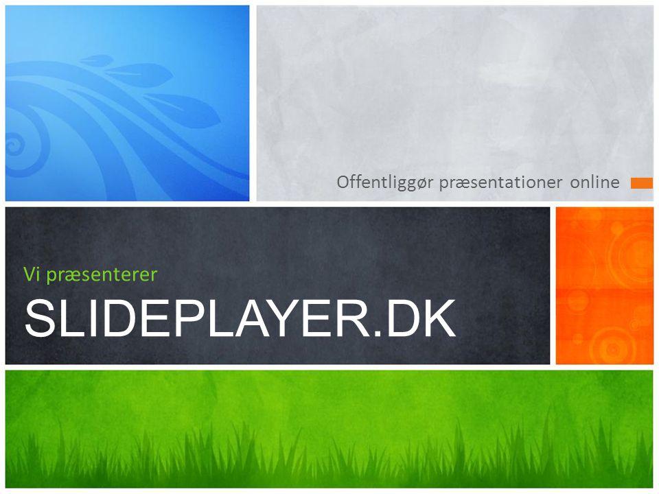 Offentliggør præsentationer online Vi præsenterer SLIDEPLAYER.DK