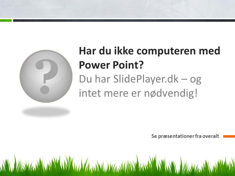 Har du ikke computeren med Power Point.Du har SlidePlayer.dk – og intet mere er nødvendig.