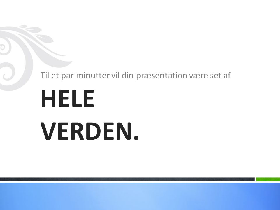 Til et par minutter vil din præsentation være set af HELE VERDEN.