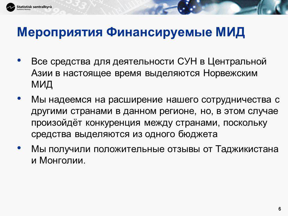 6 Мероприятия Финансируемые МИД • Все средства для деятельности СУН в Центральной Азии в настоящее время выделяются Норвежским МИД • Мы надеемся на расширение нашего сотрудничества с другими странами в данном регионе, но, в этом случае произойдёт конкуренция между странами, поскольку средства выделяются из одного бюджета • Мы получили положительные отзывы от Таджикистана и Монголии.
