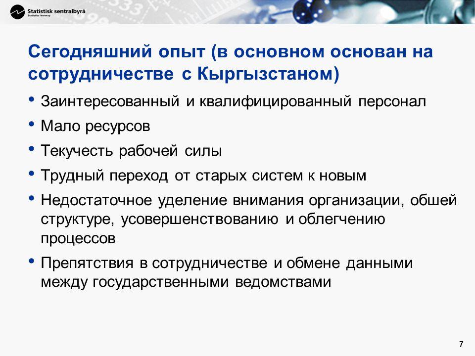 7 Сегодняшний опыт (в основном основан на сотрудничестве с Кыргызстаном) • Заинтересованный и квалифицированный персонал • Мало ресурсов • Текучесть рабочей силы • Трудный переход от старых систем к новым • Недостаточное уделение внимания организации, обшей структуре, усовершенствованию и облегчению процессов • Препятствия в сотрудничестве и обмене данными между государственными ведомствами