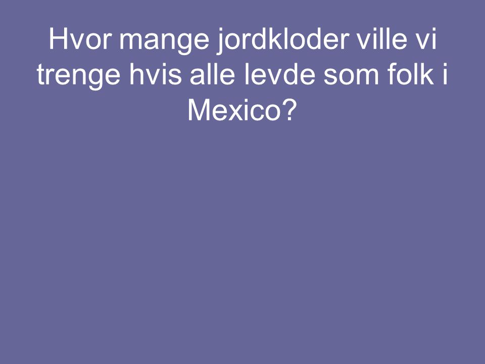 Hvor mange jordkloder ville vi trenge hvis alle levde som folk i Mexico?