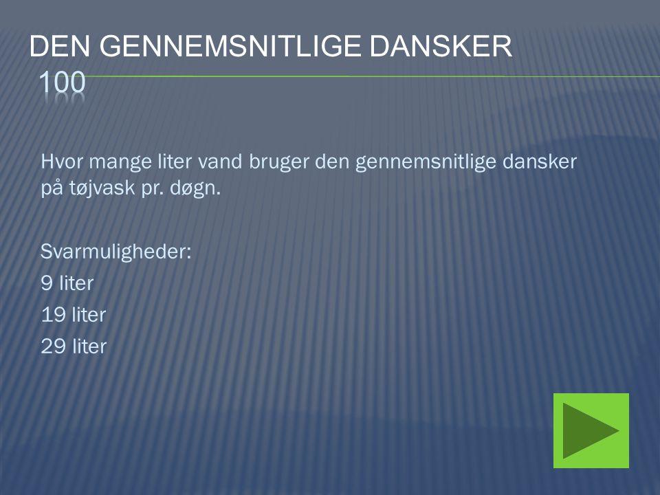 Hvor mange liter vand bruger den gennemsnitlige dansker på tøjvask pr. døgn. Svarmuligheder: 9 liter 19 liter 29 liter
