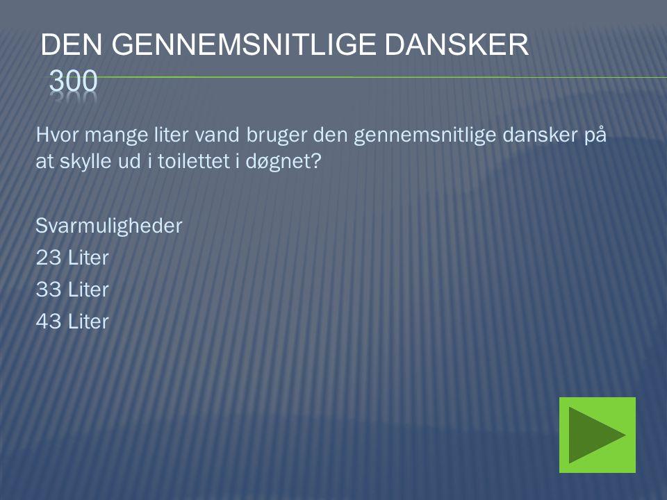 Hvor mange liter vand bruger den gennemsnitlige dansker på at skylle ud i toilettet i døgnet? Svarmuligheder 23 Liter 33 Liter 43 Liter