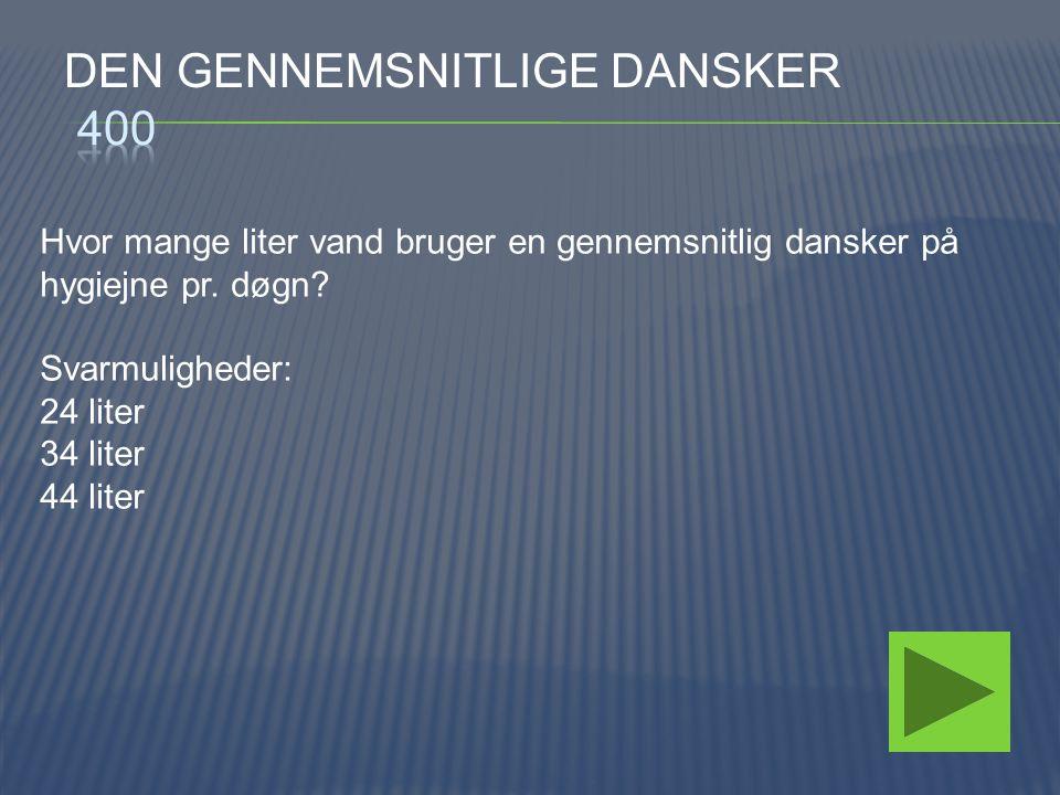 Hvor mange liter vand bruger en gennemsnitlig dansker på hygiejne pr. døgn? Svarmuligheder: 24 liter 34 liter 44 liter