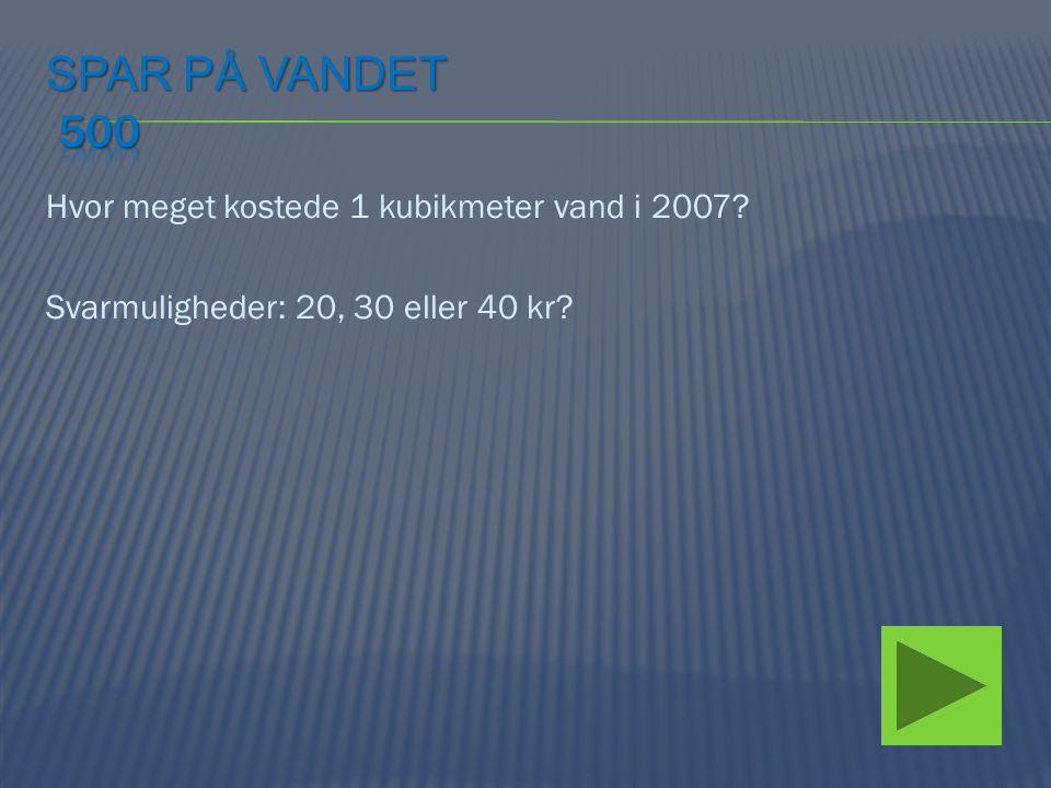 Hvor meget kostede 1 kubikmeter vand i 2007? Svarmuligheder: 20, 30 eller 40 kr?
