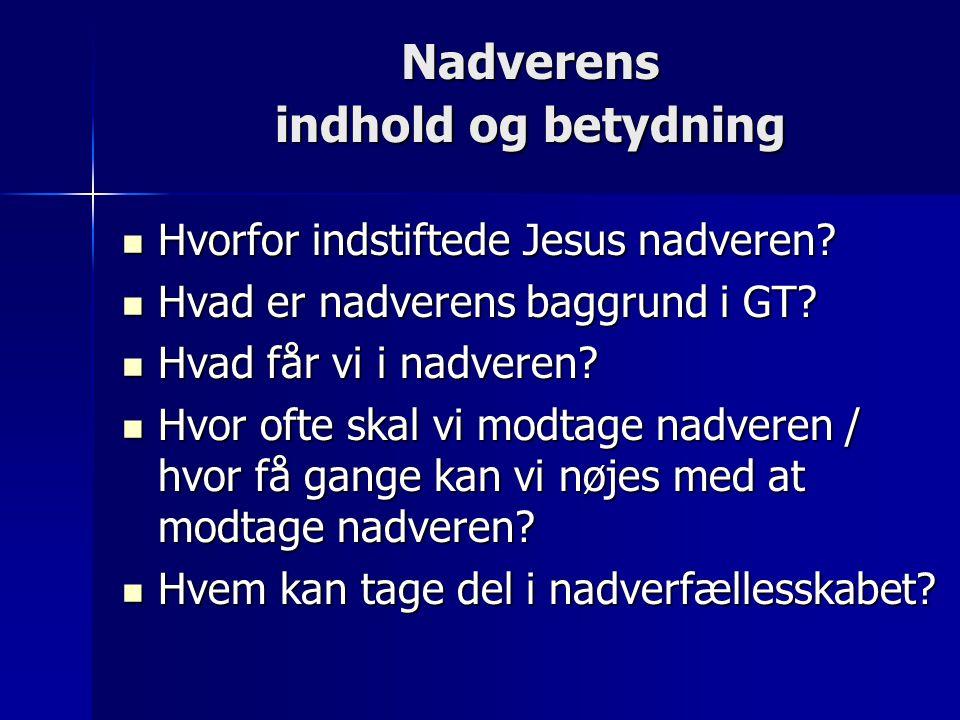 Nadverens indhold og betydning  Hvorfor indstiftede Jesus nadveren?  Hvad er nadverens baggrund i GT?  Hvad får vi i nadveren?  Hvor ofte skal vi