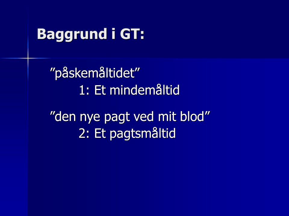 """""""påskemåltidet"""" 1: Et mindemåltid """"den nye pagt ved mit blod"""" 2: Et pagtsmåltid Baggrund i GT:"""