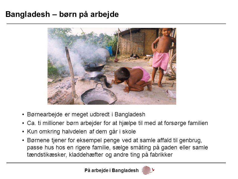 Bangladesh – børn på arbejde •Børnearbejde er meget udbredt i Bangladesh •Ca. ti millioner børn arbejder for at hjælpe til med at forsørge familien •K