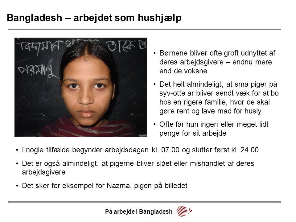 Bangladesh – arbejdet som hushjælp •Børnene bliver ofte groft udnyttet af deres arbejdsgivere – endnu mere end de voksne •Det helt almindeligt, at små piger på syv-otte år bliver sendt væk for at bo hos en rigere familie, hvor de skal gøre rent og lave mad for husly •Ofte får hun ingen eller meget lidt penge for sit arbejde •I nogle tilfælde begynder arbejdsdagen kl.