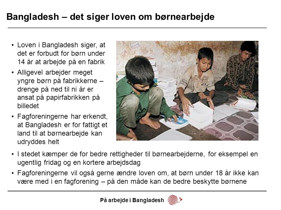 Bangladesh – det siger loven om børnearbejde •Loven i Bangladesh siger, at det er forbudt for børn under 14 år at arbejde på en fabrik •Alligevel arbejder meget yngre børn på fabrikkerne – drenge på ned til ni år er ansat på papirfabrikken på billedet •Fagforeningerne har erkendt, at Bangladesh er for fattigt et land til at børnearbejde kan udryddes helt •I stedet kæmper de for bedre rettigheder til børnearbejderne, for eksempel en ugentlig fridag og en kortere arbejdsdag •Fagforeningerne vil også gerne ændre loven om, at børn under 18 år ikke kan være med i en fagforening – på den måde kan de bedre beskytte børnene På arbejde i Bangladesh