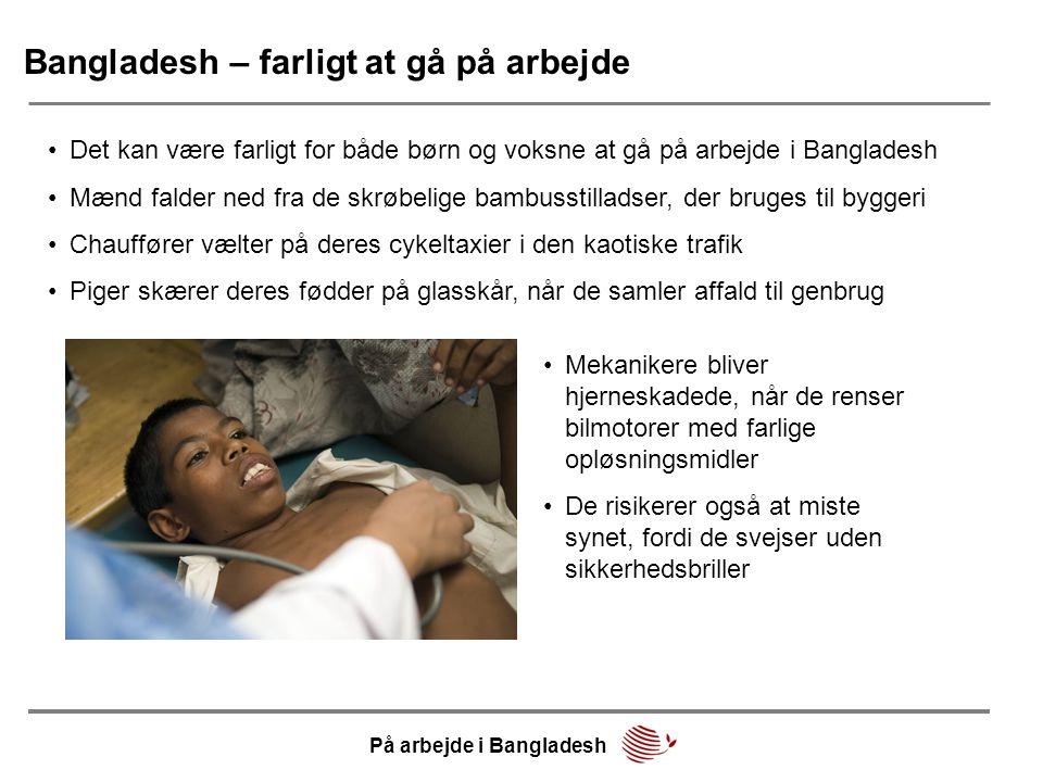 Bangladesh – farligt at gå på arbejde •Det kan være farligt for både børn og voksne at gå på arbejde i Bangladesh •Mænd falder ned fra de skrøbelige b