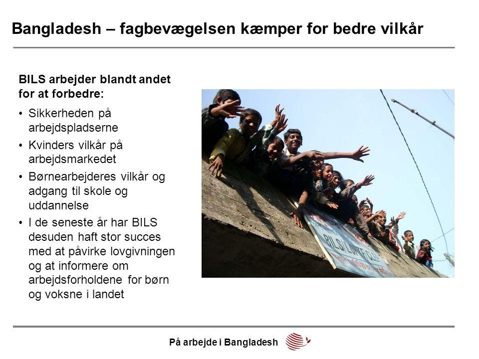 Bangladesh – fagbevægelsen kæmper for bedre vilkår BILS arbejder blandt andet for at forbedre: På arbejde i Bangladesh •Sikkerheden på arbejdspladserne •Kvinders vilkår på arbejdsmarkedet •Børnearbejderes vilkår og adgang til skole og uddannelse •I de seneste år har BILS desuden haft stor succes med at påvirke lovgivningen og at informere om arbejdsforholdene for børn og voksne i landet