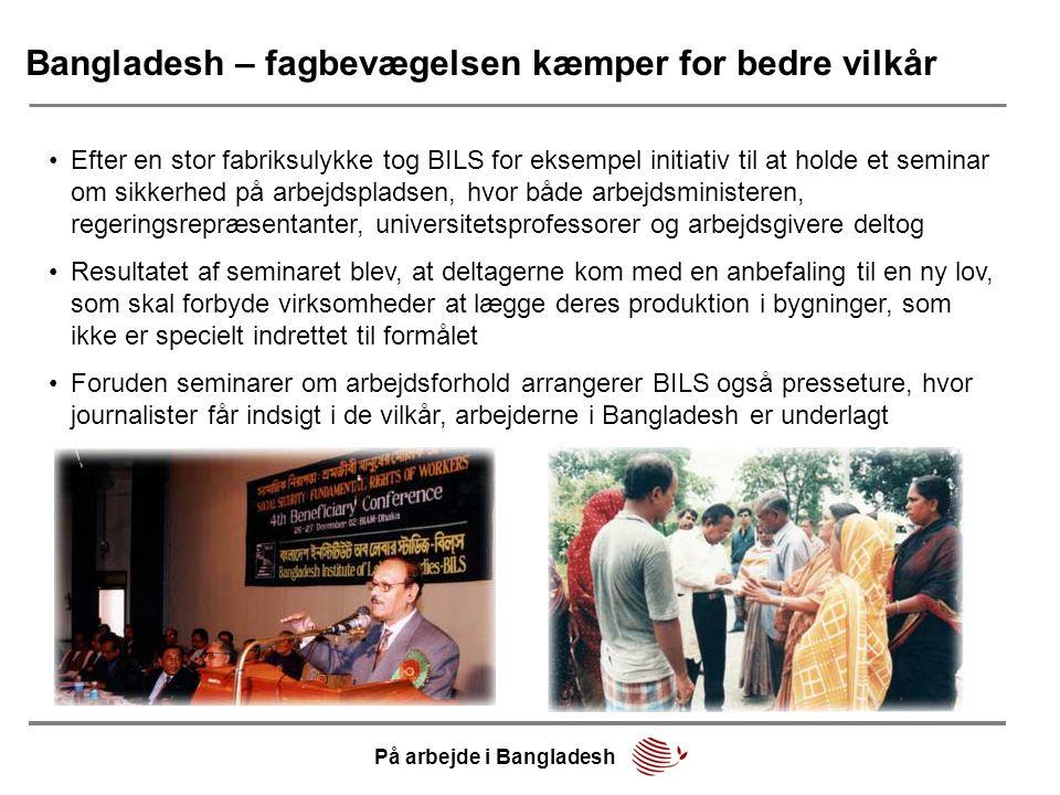 Bangladesh – fagbevægelsen kæmper for bedre vilkår •Efter en stor fabriksulykke tog BILS for eksempel initiativ til at holde et seminar om sikkerhed p