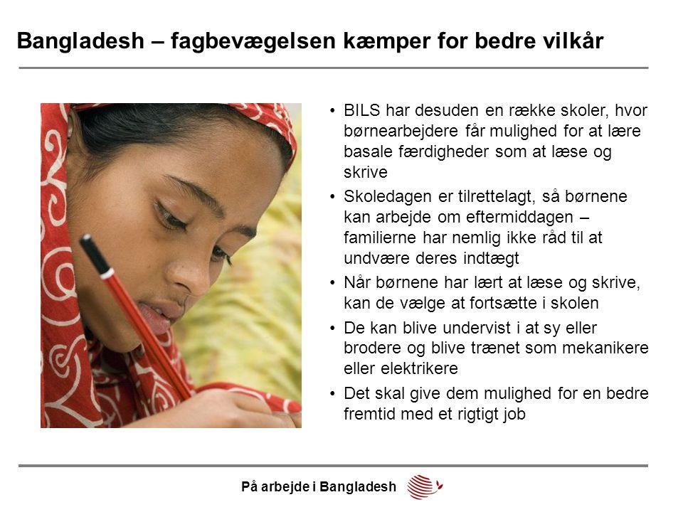 Bangladesh – fagbevægelsen kæmper for bedre vilkår På arbejde i Bangladesh •BILS har desuden en række skoler, hvor børnearbejdere får mulighed for at lære basale færdigheder som at læse og skrive •Skoledagen er tilrettelagt, så børnene kan arbejde om eftermiddagen – familierne har nemlig ikke råd til at undvære deres indtægt •Når børnene har lært at læse og skrive, kan de vælge at fortsætte i skolen •De kan blive undervist i at sy eller brodere og blive trænet som mekanikere eller elektrikere •Det skal give dem mulighed for en bedre fremtid med et rigtigt job