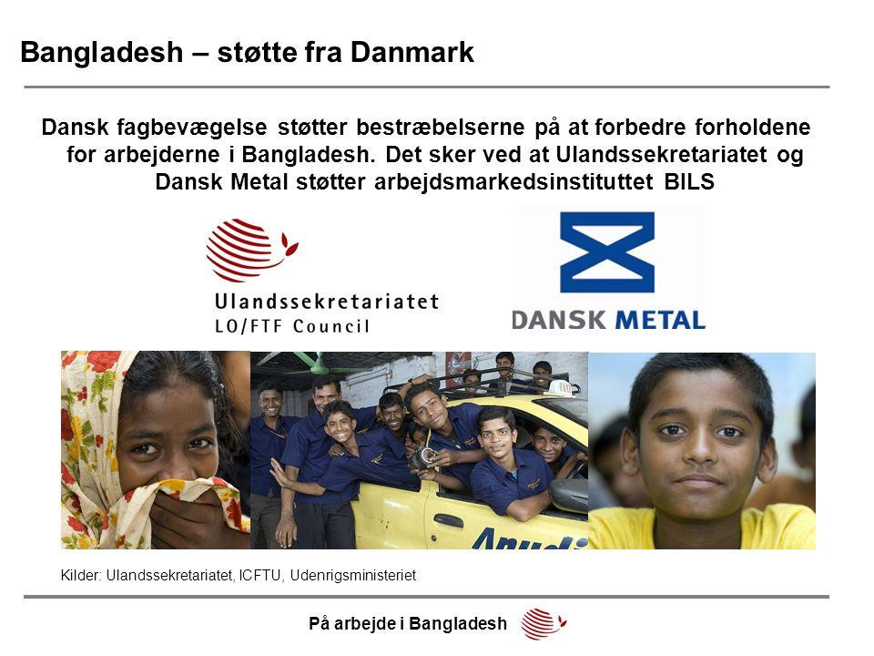 Bangladesh – støtte fra Danmark Dansk fagbevægelse støtter bestræbelserne på at forbedre forholdene for arbejderne i Bangladesh.